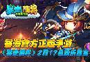 暴漫官方正版手游,《暴走萌将》2.17欢乐首发
